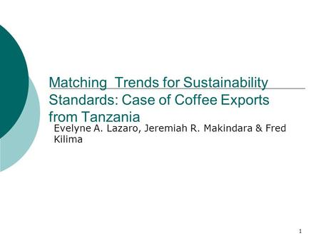 1 Matching Trends for Sustainability Standards: Case of Coffee Exports from Tanzania Evelyne A. Lazaro, Jeremiah R. Makindara & Fred Kilima.