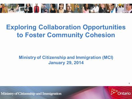 1 Exploring Collaboration Opportunities to Foster Community Cohesion Ministry of Citizenship and Immigration (MCI) January 29, 2014.
