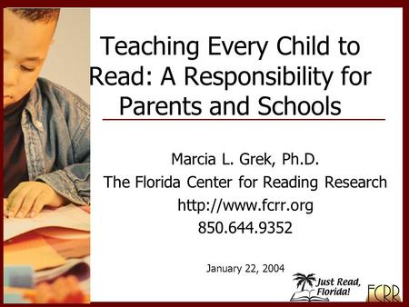 Marcia L. Grek, Ph.D. The Florida Center for Reading Research  850.644.9352 January 22, 2004 Teaching Every Child to Read: A Responsibility.