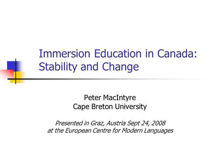 Immersion Education in Canada: Stability and Change Peter MacIntyre Cape Breton University Presented in Graz, Austria Sept 24, 2008 at the European Centre.