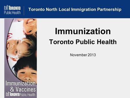 Toronto North Local Immigration Partnership Immunization Toronto Public Health November 2013.