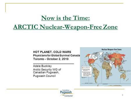 1 Now is the Time: ARCTIC Nuclear-Weapon-Free Zone HOT PLANET, COLD WARS Physicians for Global Survival Canada Toronto - October 2, 2010 _________________________.