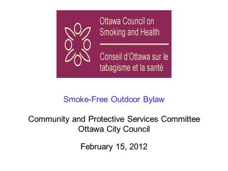 Smoke-Free Outdoor Bylaw Community and Protective Services Committee Ottawa City Council February 15, 2012.
