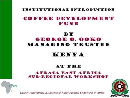 Theme: Innovations in Addressing Rural Finance Challenges in Africa INSTITUTIONAL INTRODUCTION COFFEE DEVELOPMENT FUND BY GEORGE O. OOKO MANAGING TRUSTEE.