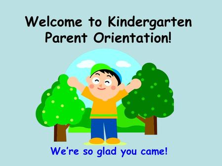 Welcome to <strong>Kindergarten</strong> <strong>Parent</strong> <strong>Orientation</strong>! We're so glad you came !