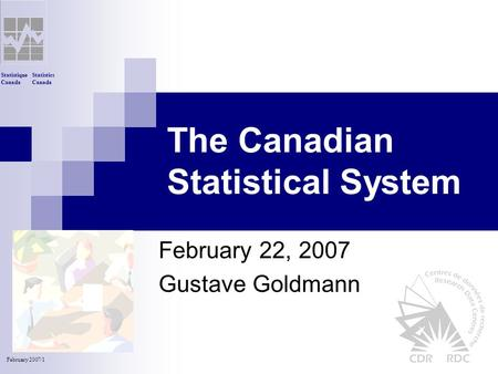 Statistics Canada Statistique Canada February 2007/1 The Canadian Statistical System February 22, 2007 Gustave Goldmann.