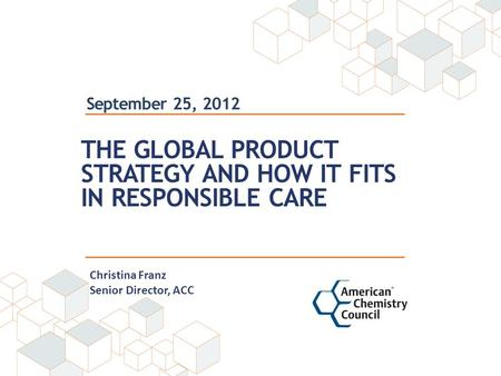 September 25, 2012 THE GLOBAL PRODUCT STRATEGY AND HOW IT FITS IN RESPONSIBLE CARE Christina Franz Senior Director, ACC.