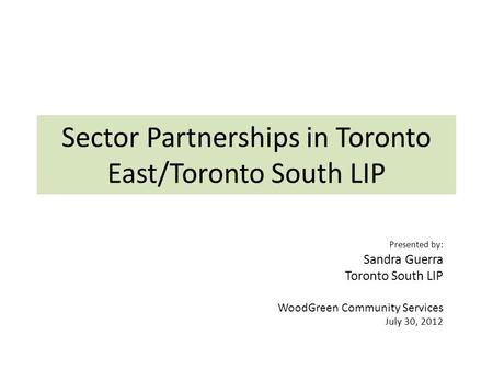 Sector Partnerships in Toronto East/Toronto South LIP Presented by: Sandra Guerra Toronto South LIP WoodGreen Community Services July 30, 2012.
