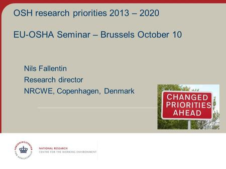 OSH research priorities 2013 – 2020 EU-OSHA Seminar – Brussels October 10 Nils Fallentin Research director NRCWE, Copenhagen, Denmark.