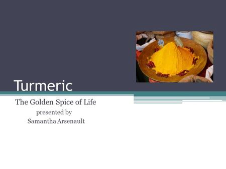 Turmeric The Golden Spice of Life presented by Samantha Arsenault.