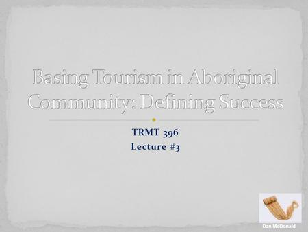 TRMT 396 Lecture #3 Dan McDonald. Community-based tourism as growth 'within' context Control not just involvement Tourism as complimentary not substitutive.