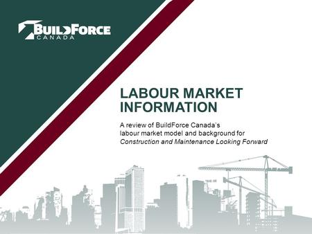 LABOUR MARKET INFORMATION A review of BuildForce Canada's labour market model and background for Construction and Maintenance Looking Forward.