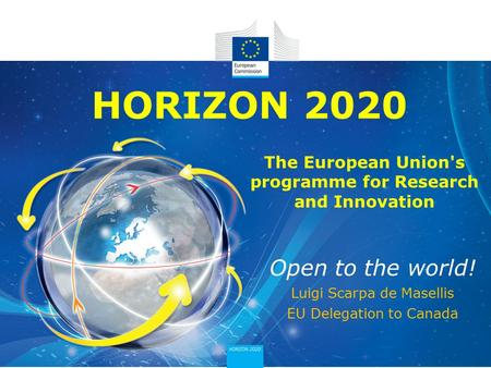 HORIZON 2020 Open to the world! Luigi Scarpa de Masellis EU Delegation to Canada The European Union's programme for Research and Innovation.