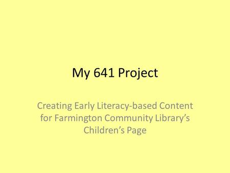 My 641 Project Creating Early Literacy-based Content for Farmington Community Library's Children's Page.