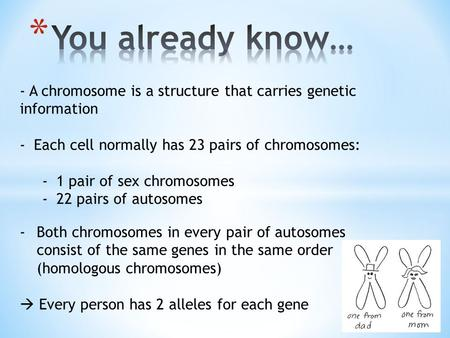 You already know… - A chromosome is a structure that carries genetic information Each cell normally has 23 pairs of chromosomes: 1 pair of sex chromosomes.