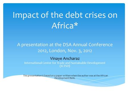 Impact of the debt crises on Africa* A presentation at the DSA Annual Conference 2012, London, Nov. 3, 2012 Vinaye Ancharaz International Center for Trade.