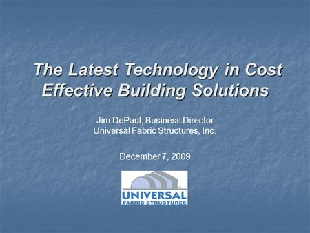 Jim DePaul, Business Director Universal Fabric Structures, Inc. The Latest Technology in Cost Effective Building Solutions The Latest Technology in Cost.