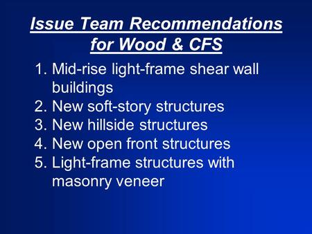 Issue Team Recommendations for Wood & CFS 1.Mid-rise light-frame shear wall buildings 2.New soft-story structures 3.New hillside structures 4.New open.