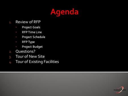 1. Review of RFP Project Goals RFP Time Line Project Schedule RFP Type Project Budget 2. Questions? 3. Tour of New Site 4. Tour of Existing Facilities.