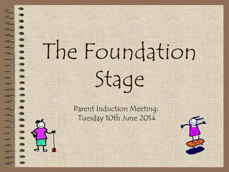 The Foundation Stage Parent Induction Meeting: Tuesday 10th June 2014.