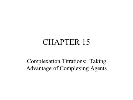 CHAPTER 15 Complexation Titrations: Taking Advantage of Complexing Agents.