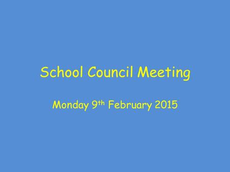School Council Meeting Monday 9 th February 2015.