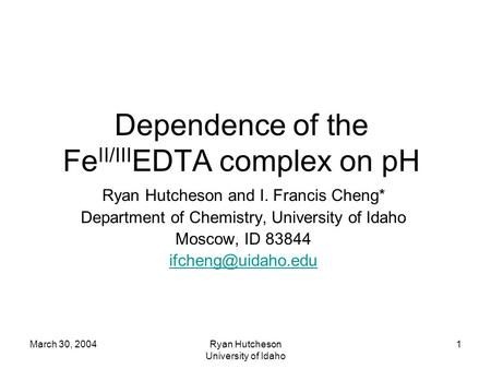 March 30, 2004Ryan Hutcheson University of Idaho 1 Dependence of the Fe II/III EDTA complex on pH Ryan Hutcheson and I. Francis Cheng* Department of Chemistry,