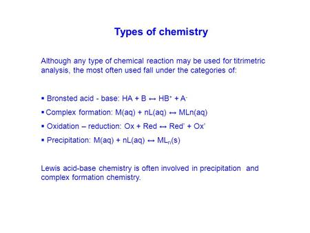 Types of chemistry Although any type of chemical reaction may be used for titrimetric analysis, the most often used fall under the categories of: Bronsted.