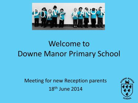 Welcome to Downe Manor Primary School Meeting for new Reception parents 18 th June 2014.
