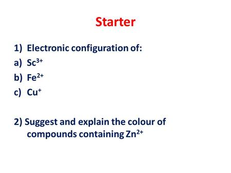 Starter 1)Electronic configuration of: a)Sc 3+ b)Fe 2+ c)Cu + 2) Suggest and explain the colour of compounds containing Zn 2+