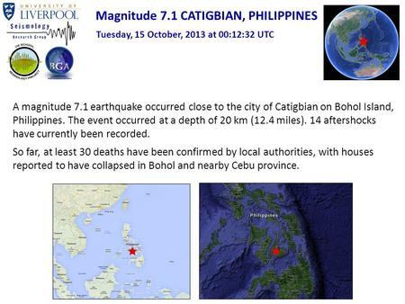 Magnitude 7.1 CATIGBIAN, PHILIPPINES Tuesday, 15 October, 2013 at 00:12:32 UTC A magnitude 7.1 earthquake occurred close to the city of Catigbian on Bohol.