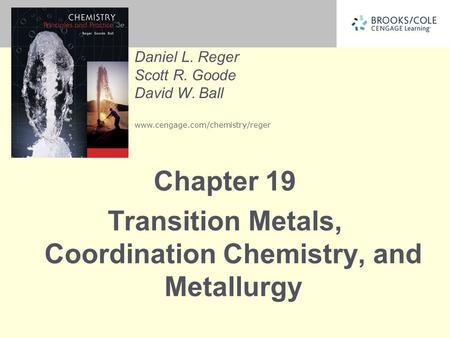 Daniel L. Reger Scott R. Goode David W. Ball www.cengage.com/chemistry/reger Chapter 19 Transition Metals, Coordination Chemistry, and Metallurgy.