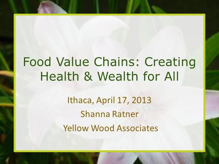 Food Value Chains: Creating Health & Wealth for All Ithaca, April 17, 2013 Shanna Ratner Yellow Wood Associates.
