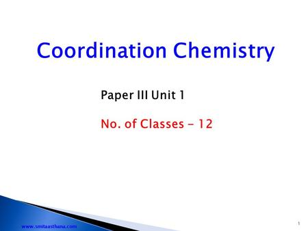 Coordination Chemistry Paper III Unit 1 No. of Classes - 12 1 www.smitaasthana.com.