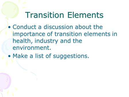 Transition Elements Conduct a discussion about the importance of transition elements in health, industry and the environment. Make a list of suggestions.