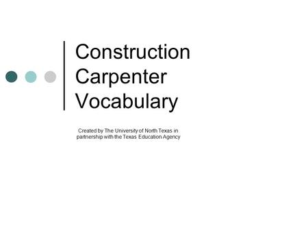 Construction Carpenter Vocabulary Created by The University of North Texas in partnership with the Texas Education Agency.
