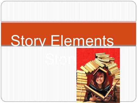 Story Elements Story What do we need to make a story? Setting – The time and place a story takes place. Characters – the people, animals or creatures.