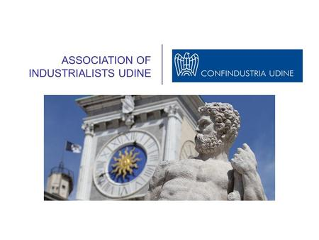 ASSOCIATION OF INDUSTRIALISTS UDINE. Founded in 1945, Confindustria Udine is the main organization representing the Industrialists of the Province of.