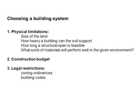Choosing a building system 1. Physical limitations: Size of the land How heavy a building can the soil support How long a structural span is feasible What.