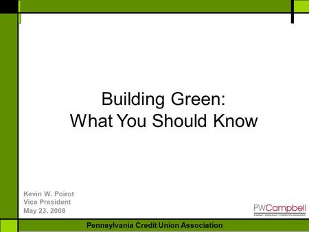 NEW YORK BANKERS ASSOCIATION Pennsylvania Credit Union Association Kevin W. Poirot Vice President May 23, 2008 Building Green: What You Should Know.