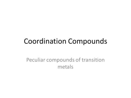Coordination Compounds Peculiar compounds of transition metals.