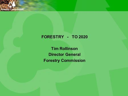 FORESTRY - TO 2020 Tim Rollinson Director General Forestry Commission.