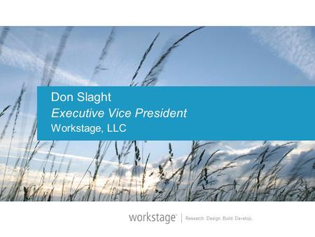 Research. Design. Build. Develop. Don Slaght Executive Vice President Workstage, LLC.