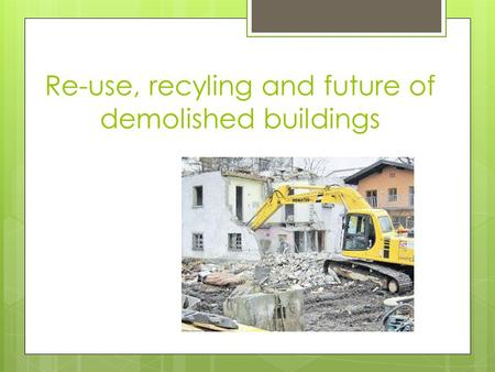 Re-use, recyling and future of demolished buildings.
