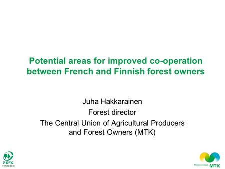 Juha Hakkarainen Forest director The Central Union of Agricultural Producers and Forest Owners (MTK) Potential areas for improved co-operation between.