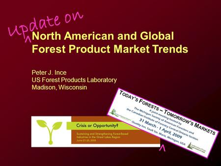 June 23-25, 2008 North American and Global Forest Product Market Trends Peter J. Ince US Forest Products Laboratory Madison, Wisconsin Update on > >