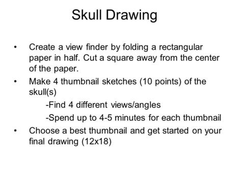 Skull Drawing Create a view finder by folding a rectangular paper in half. Cut a square away from the center of the paper. Make 4 thumbnail sketches (10.