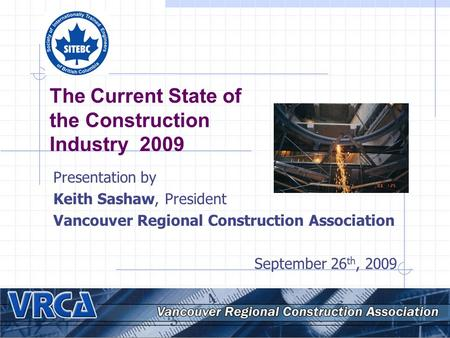 The Current State of the Construction Industry 2009 Presentation by Keith Sashaw, President Vancouver Regional Construction Association September 26 th,