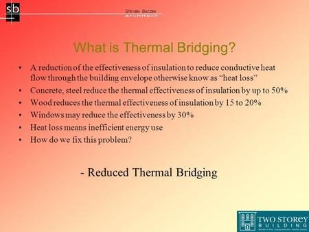 What is Thermal Bridging? A reduction of the effectiveness of insulation to reduce conductive heat flow through the building envelope otherwise know as.