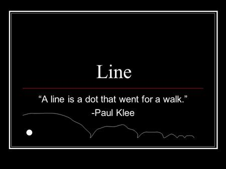 "Line ""A line is a dot that went for a walk."" -Paul Klee."